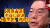 【诗意中国】《再见吧,妈妈》朗诵者:李双江