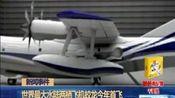世界最大水陆两栖飞机蛟龙今年首飞