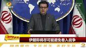 伊朗外交部称:伊朗无意与美国进行战争,不拒绝与美国进行核谈判