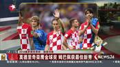 2018俄罗斯世界杯·绿茵印象:莫德里奇荣膺金球奖  姆巴佩获最佳新秀