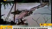 湖南暴雨引发洪水冲走170吨钢栈桥