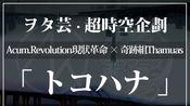 【WOTA艺】トコハナ【奇跡組Thaumas & Acum.Revolution現狀革命】