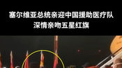 """""""铁杆朋友""""来了!塞尔维亚总统在机场亲自迎接中国医疗队,..."""