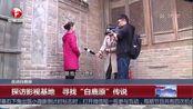 """探访影视基地寻找""""白鹿原""""传说"""