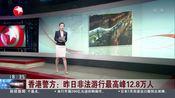 [东方新闻]香港警方:昨日非法游行最高峰12.8万人