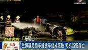 广东 兰博基尼跑车撞货车烧成废铁 司机当场身亡150627在线大搜索
