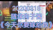 20200318 随缘狗子酱 直播录屏弹幕版《今天你要嫁给我》